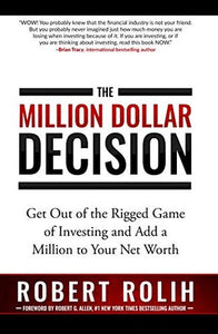 The Million Dollar Decision: Get Out of the Rigged Game of Investing and Add a Million to Your Net Worth by Robert Rolih