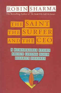 The Saint, the Surfer, and the CEO: A Remarkable Story About Living Your Heart's Desires by Robin Sharma