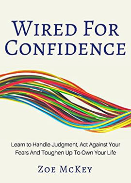 Wired For Confidence: Learn To Handle Judgment, Act Against Your Fears And Toughen Up To Own Your Life by Zoe McKey