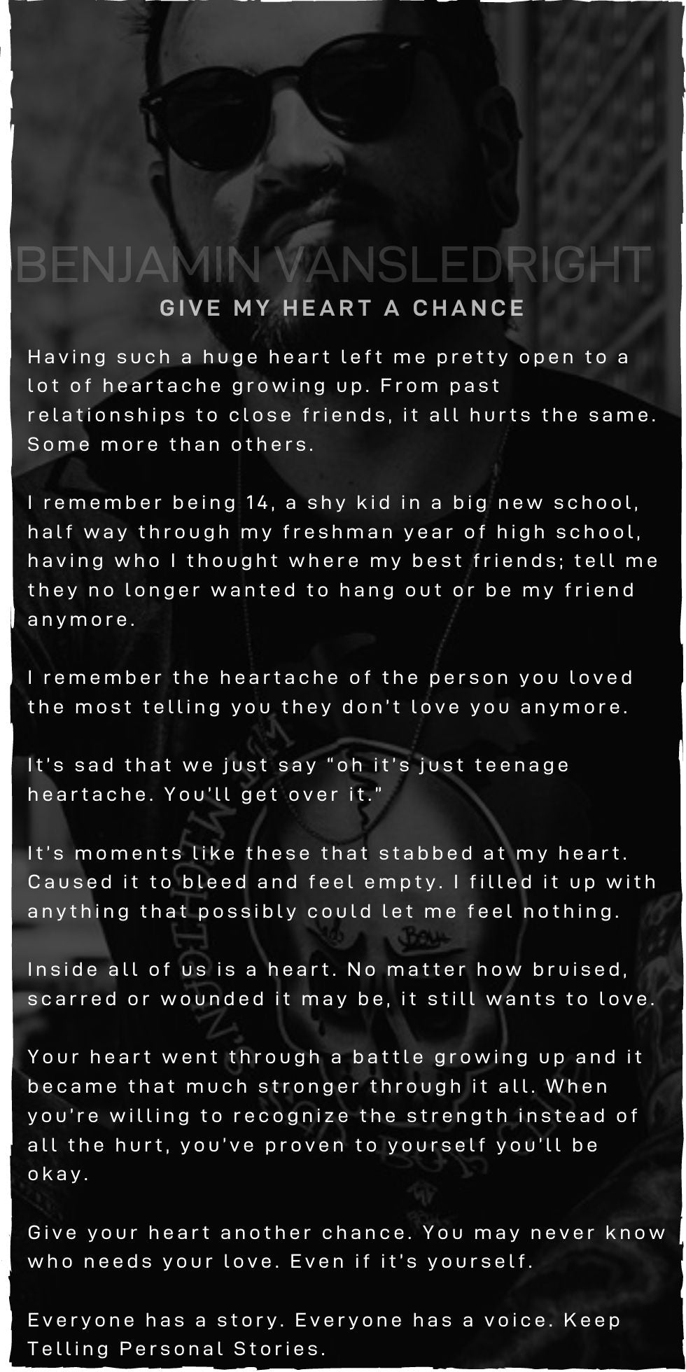 "Having such a huge heart left me pretty open to a lot of heartache growing up. From past relationships to close friends, it all hurts the same. Some more than others.  I remember being 14, a shy kid in a big new school, half way through my freshman year of high school, having who I thought where my best friends; tell me they no longer wanted to hang out or be my friend anymore.  I remember the heartache of the person you loved the most telling you they don't love you anymore.  It's sad that we just say ""oh it's just teenage heartache. You'll get over it.""  It's moments like these that stabbed at my heart. Caused it to bleed and feel empty. I filled it up with anything that possibly could let me feel nothing.  Inside all of us is a heart. No matter how bruised, scarred or wounded it may be, it still wants to love.  Your heart went through a battle growing up and it became that much stronger through it all. When you're willing to recognize the strength instead of all the hurt, you've proven to yourself you'll be okay.  Give your heart another chance. You may never know who needs your love. Even if it's yourself.  Everyone has a story. Everyone has a voice. Keep Telling Personal Stories."