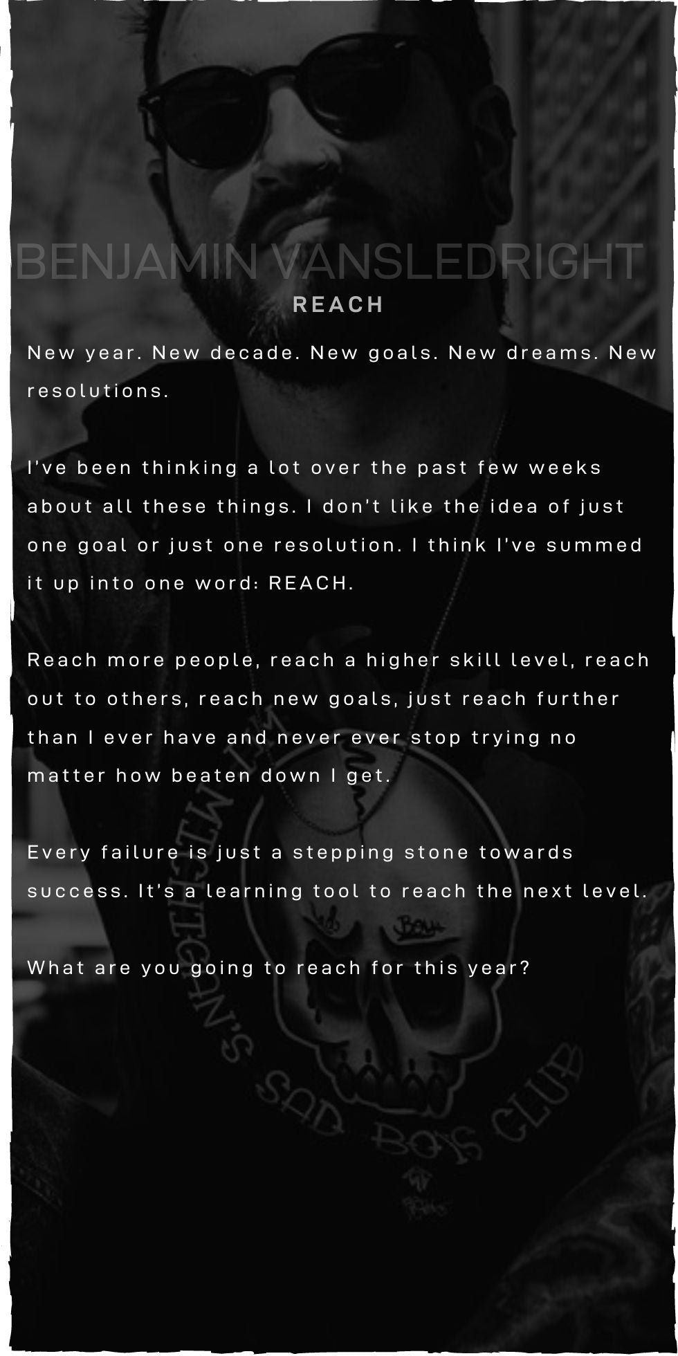 New year. New decade. New goals. New dreams. New resolutions.  I've been thinking a lot over the past few weeks about all these things. I don't like the idea of just one goal or just one resolution. I think I've summed it up into one word: REACH.  Reach more people, reach a higher skill level, reach out to others, reach new goals, just reach further than I ever have and never ever stop trying no matter how beaten down I get.  Every failure is just a stepping stone towards success. It's a learning tool to reach the next level.  What are you going to reach for this year?