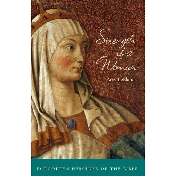 Strength of a Woman: Forgotten Heroines of the Bible