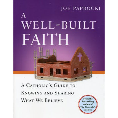 A Well-Built Faith: A Catholic's Guide to Knowing and Sharing...