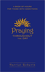 Praying Throughout the Day: A Book of Hours for Those with Addictions