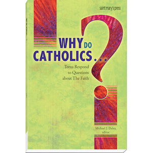 Why Do Catholics...?: Teens Respond to Questions about The Faith
