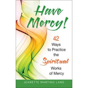 Have Mercy! 42 Ways to Practice the Spiritual Works of Mercy