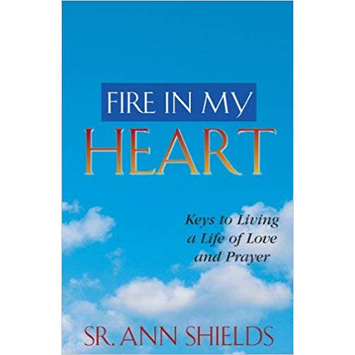 Fire in My Heart: Keys to Living a Life of Love and Prayer