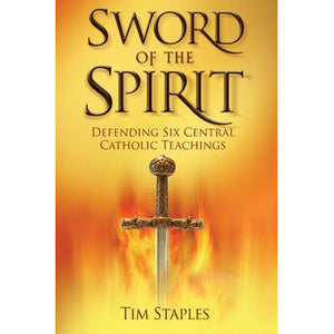 Sword of the Spirit: Defending Six Central Catholic Teachings
