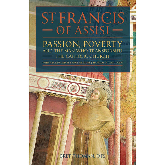 St. Francis of Assisi: Passion, Poverty, and the Man Who Transformed the Catholic Church