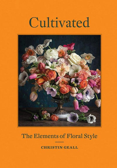 Cultivated: The Elements of Floral Style by Christin Geall