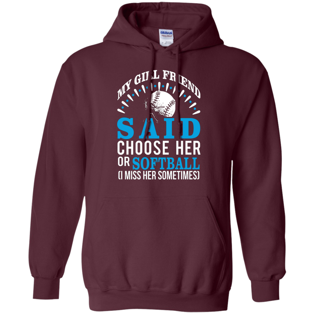 My Girl Friend Said Choose Her Or Softball AT0037 G185 Pullover Hoodie 8 oz.