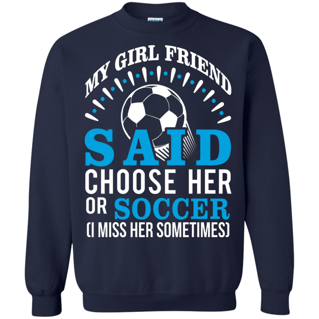 My Girl Friend Said Choose Her Or Soccer AT0039 G180 Crewneck Pullover Sweatshirt  8 oz.