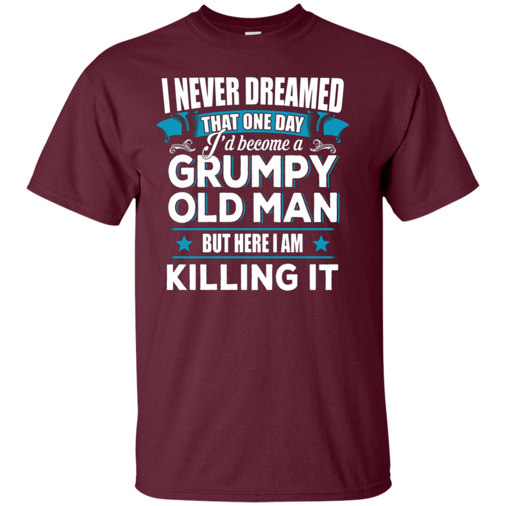 Grumpy Old Man Shirt I Never Dreamed I Become But Here I'm Killing It AT0127 G200 Ultra Cotton T-Shirt - OwlCube - Canvas Wall Art