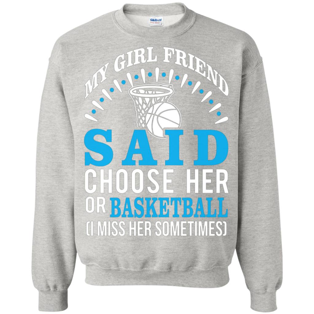 My Girl Friend Said Choose Her Or Basketball AT0057 G180 Crewneck Pullover Sweatshirt  8 oz.