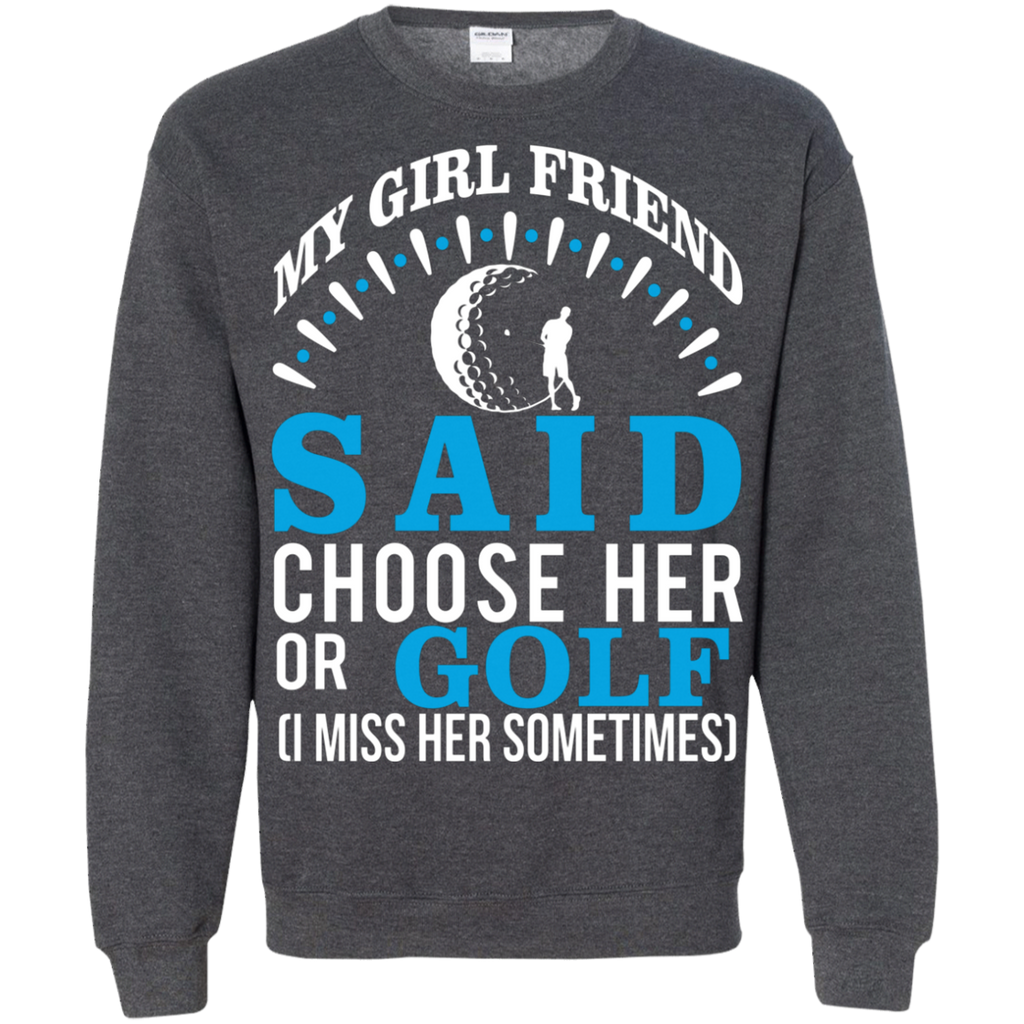 My Girl Friend Said Choose Her Or Golf AT0059 G180 Crewneck Pullover Sweatshirt  8 oz.