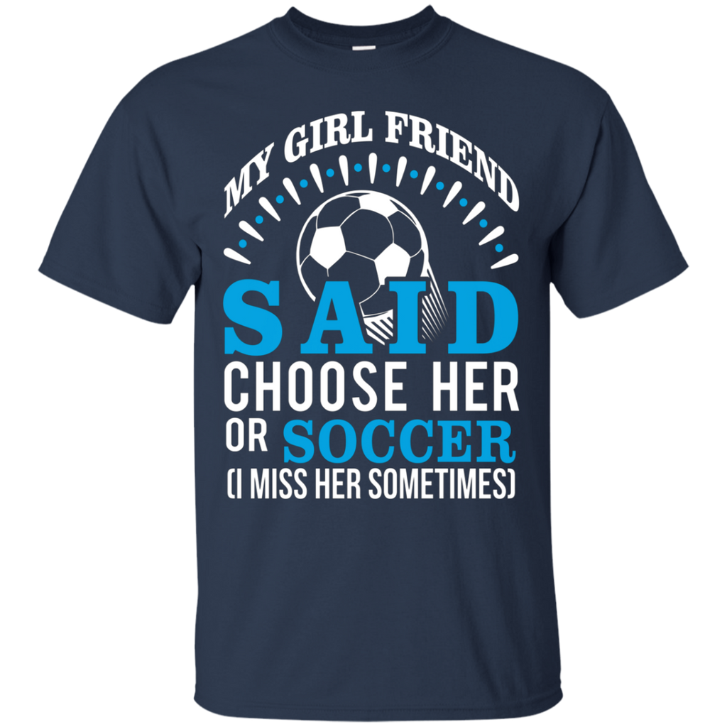 My Girl Friend Said Choose Her Or Soccer AT0039 G200 Ultra Cotton T-Shirt