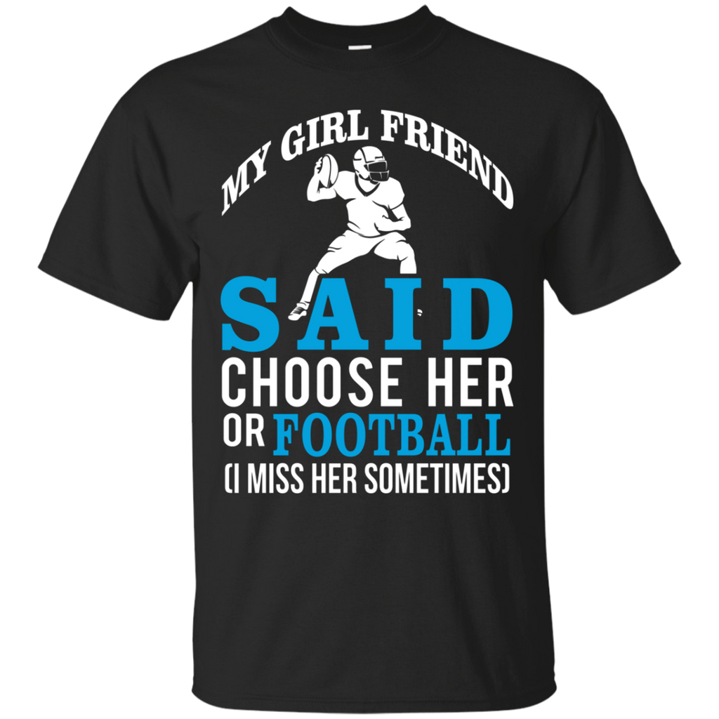 My Girl Friend Said Choose Her Or Football AT0055 G200 Cotton T-Shirt