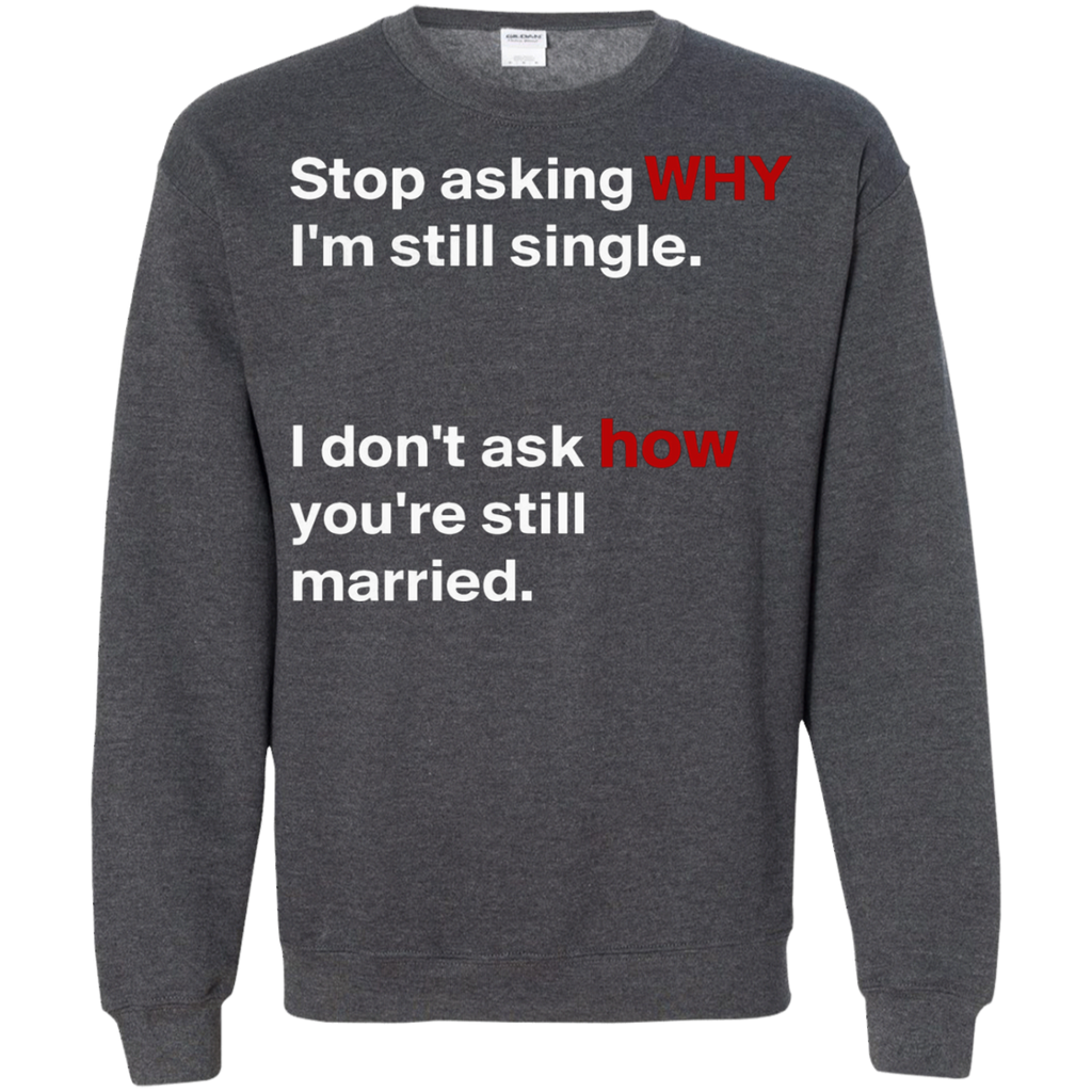 Stop asking why Im still single, I dont ask how you are still married AT0075 G180 Crewneck Pullover Sweatshirt  8 oz.
