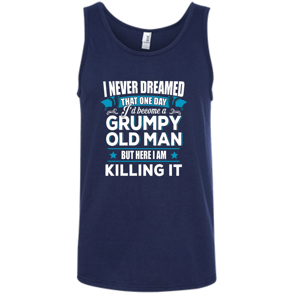 Grumpy Old Man Shirt I Never Dreamed I Become But Here I'm Killing It AT0127 100% Ringspun Cotton Tank Top - OwlCube - Canvas Wall Art