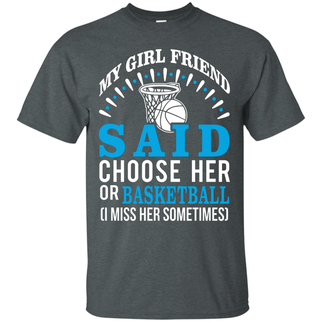 My Girl Friend Said Choose Her Or Basketball AT0057 G200 Cotton T-Shirt