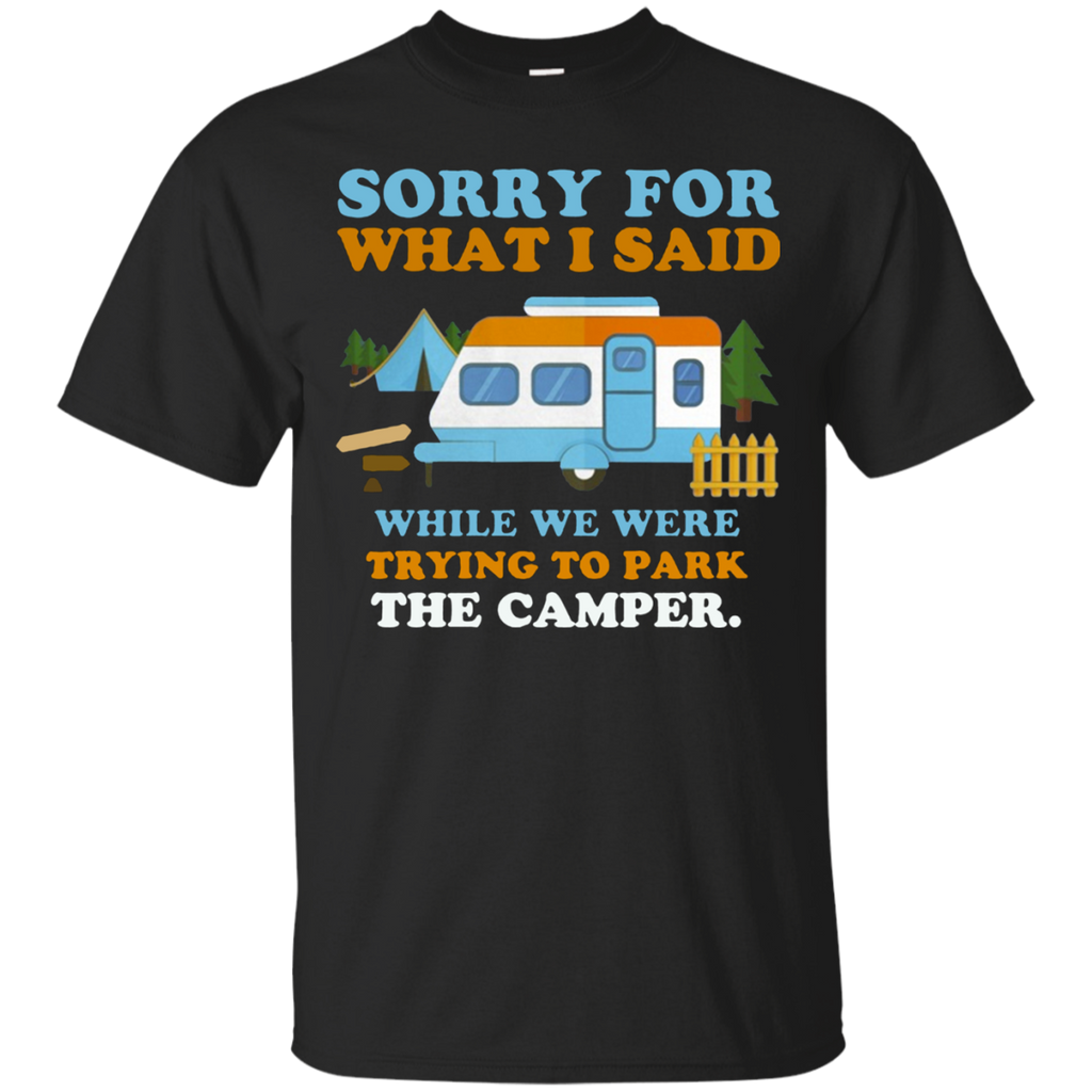 Sorry for what i said while we were trying to park the camper AT0098 G200 Cotton T-Shirt