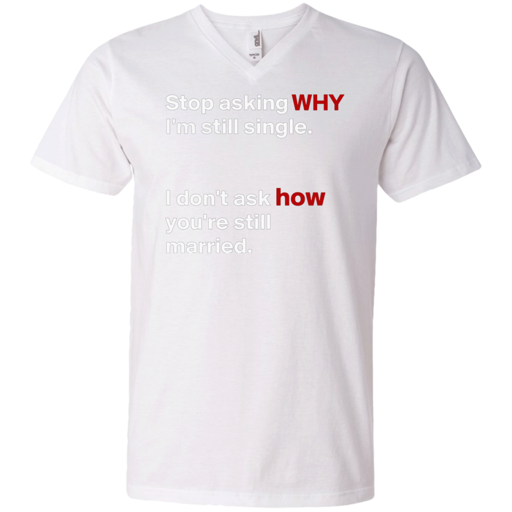 Stop asking why Im still single, I dont ask how you are still married AT0075 982 Men's Printed V-Neck T-Shirt