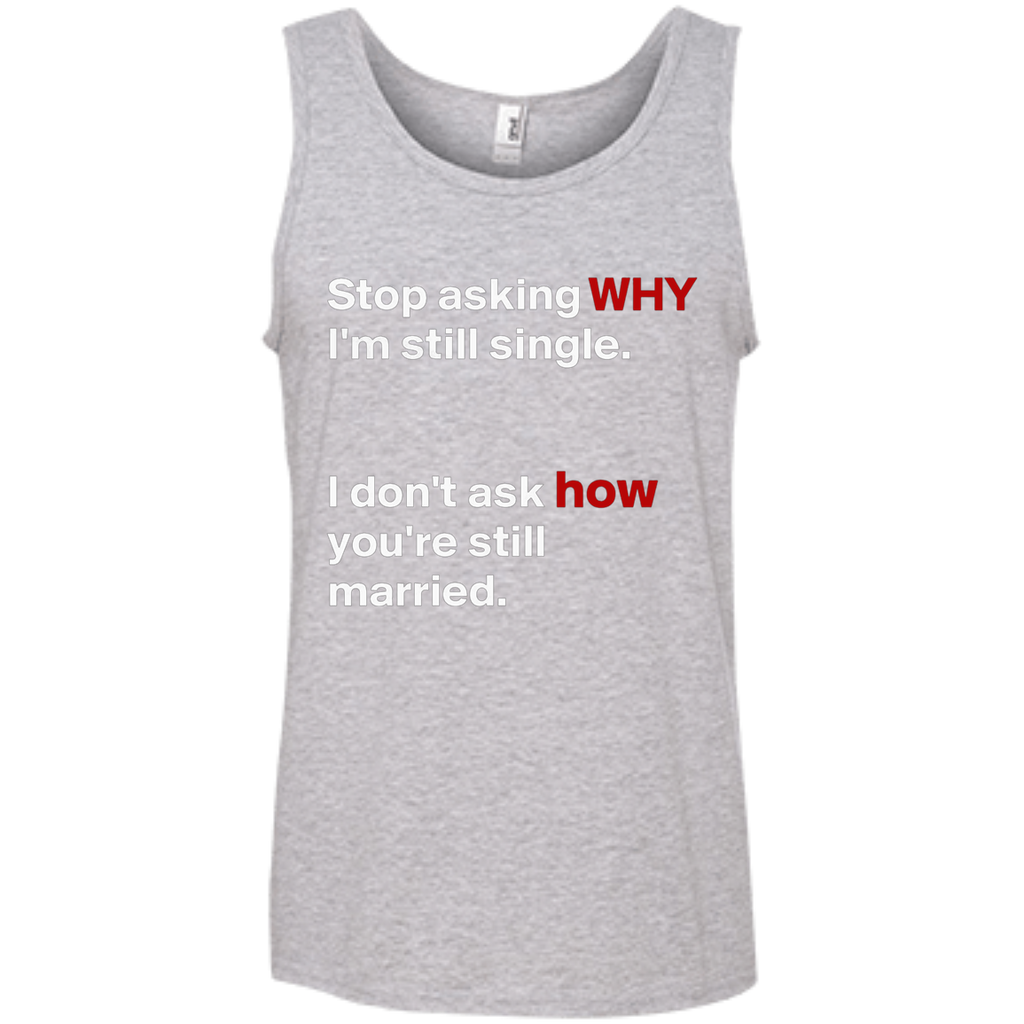 Stop asking why Im still single, I dont ask how you are still married AT0075 100% Ringspun Cotton Tank Top