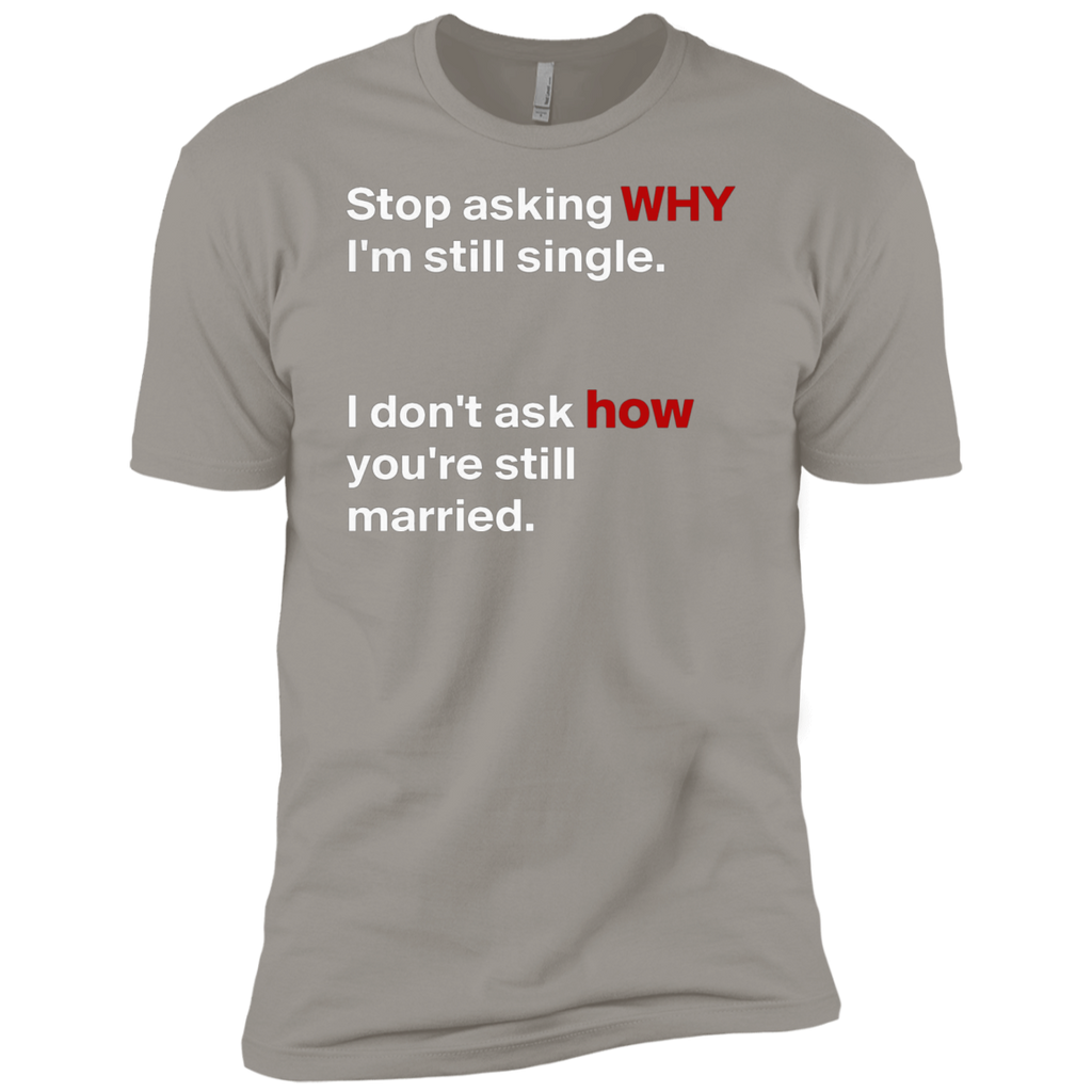 Stop asking why Im still single, I dont ask how you are still married AT0075 NL3600 Premium Short Sleeve T-Shirt