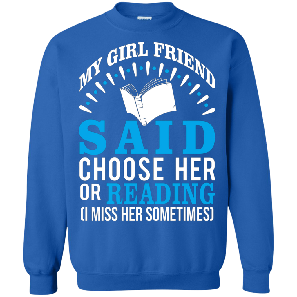 My Girl Friend Said Choose Her Or Reading AT0027 G180 Crewneck Pullover Sweatshirt  8 oz.