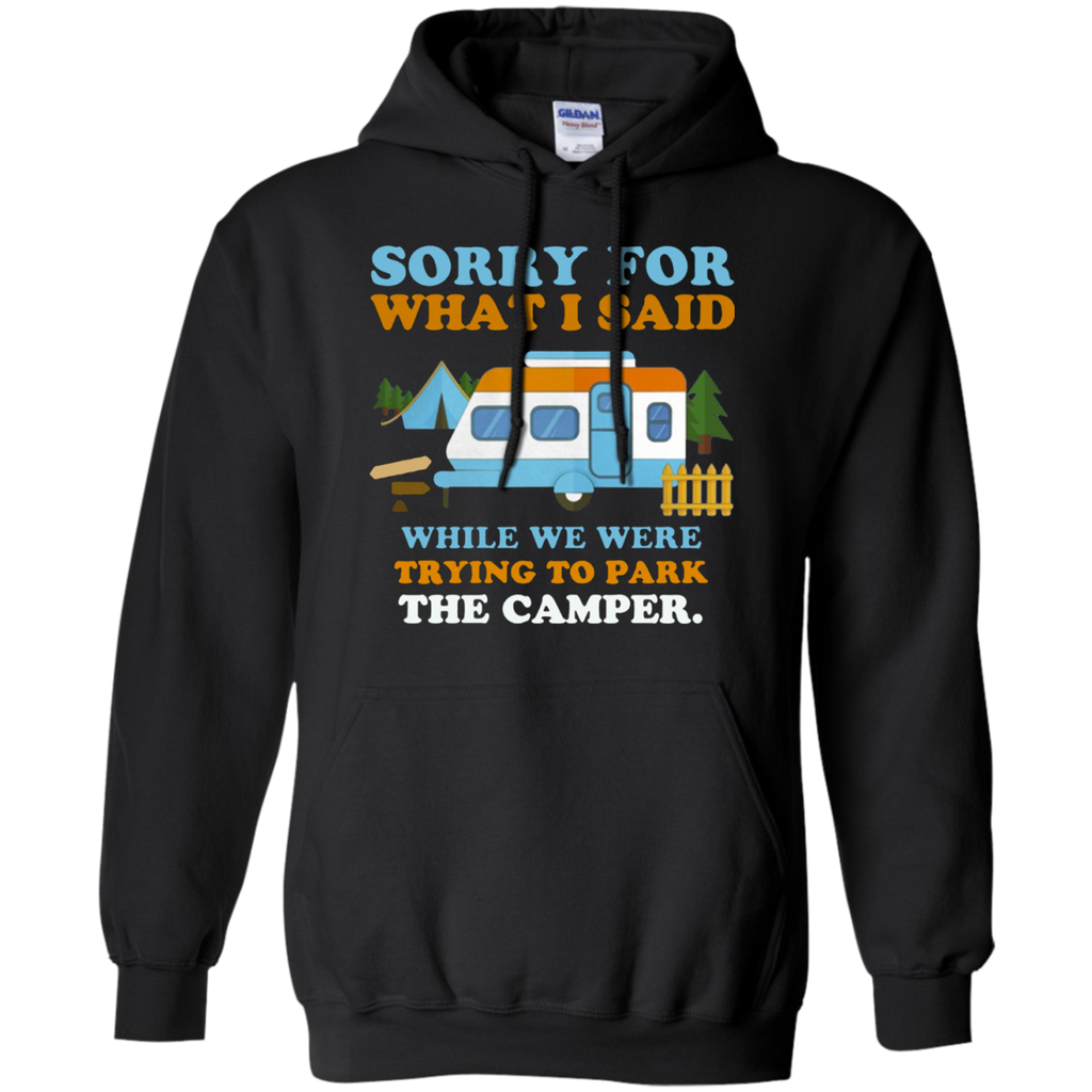 Sorry for what i said while we were trying to park the camper AT0098 G185 Pullover Hoodie 8 oz.