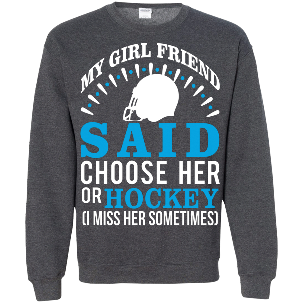 My Girl Friend Said Choose Her Or Hockey AT0025 G180 Crewneck Pullover Sweatshirt  8 oz.