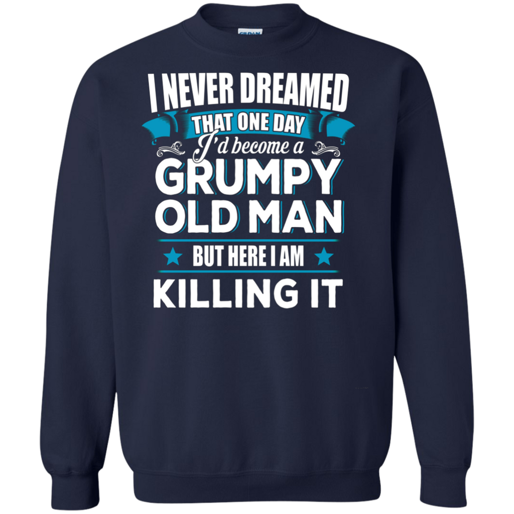 Grumpy Old Man Shirt I Never Dreamed I Become But Here I'm Killing It AT0127 G180 Crewneck Pullover Sweatshirt  8 oz. - OwlCube - Canvas Wall Art