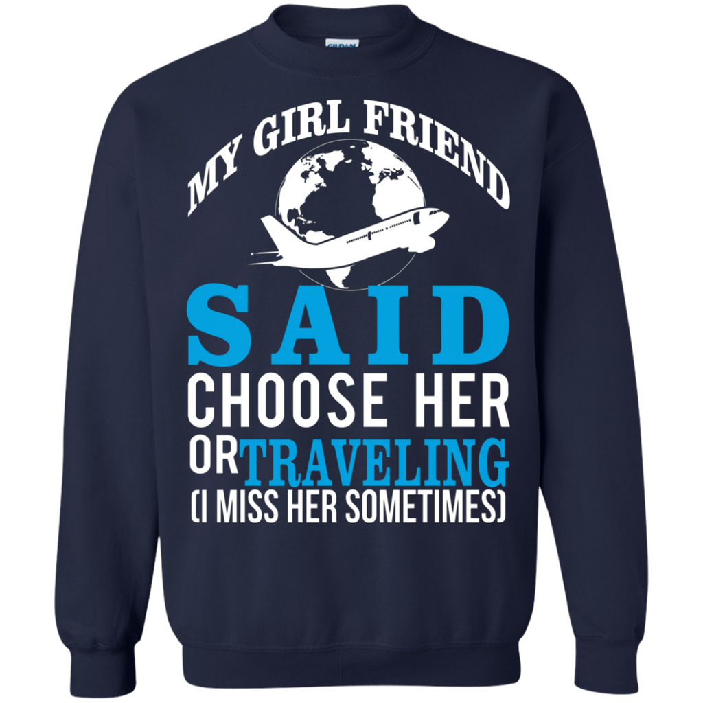 My Girl Friend Said Choose Her Or Traveling AT0045 G180 Crewneck Pullover Sweatshirt  8 oz.