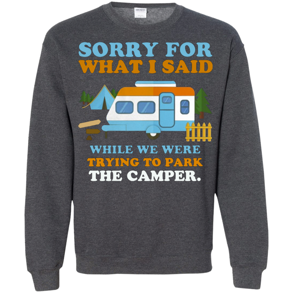 Sorry for what i said while we were trying to park the camper AT0098 G180 Crewneck Pullover Sweatshirt  8 oz.