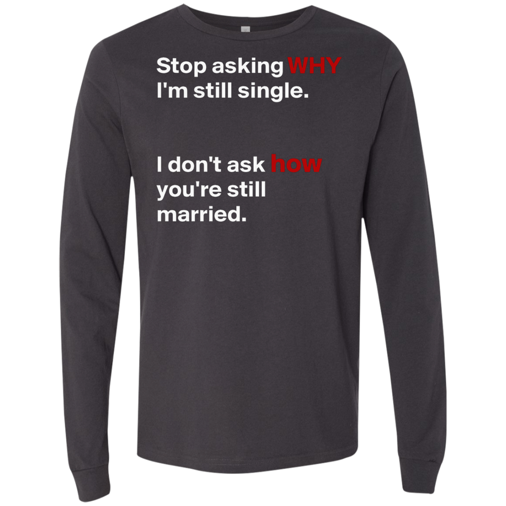 Stop asking why Im still single, I dont ask how you are still married AT0075 3501 Men's Jersey LS T-Shirt