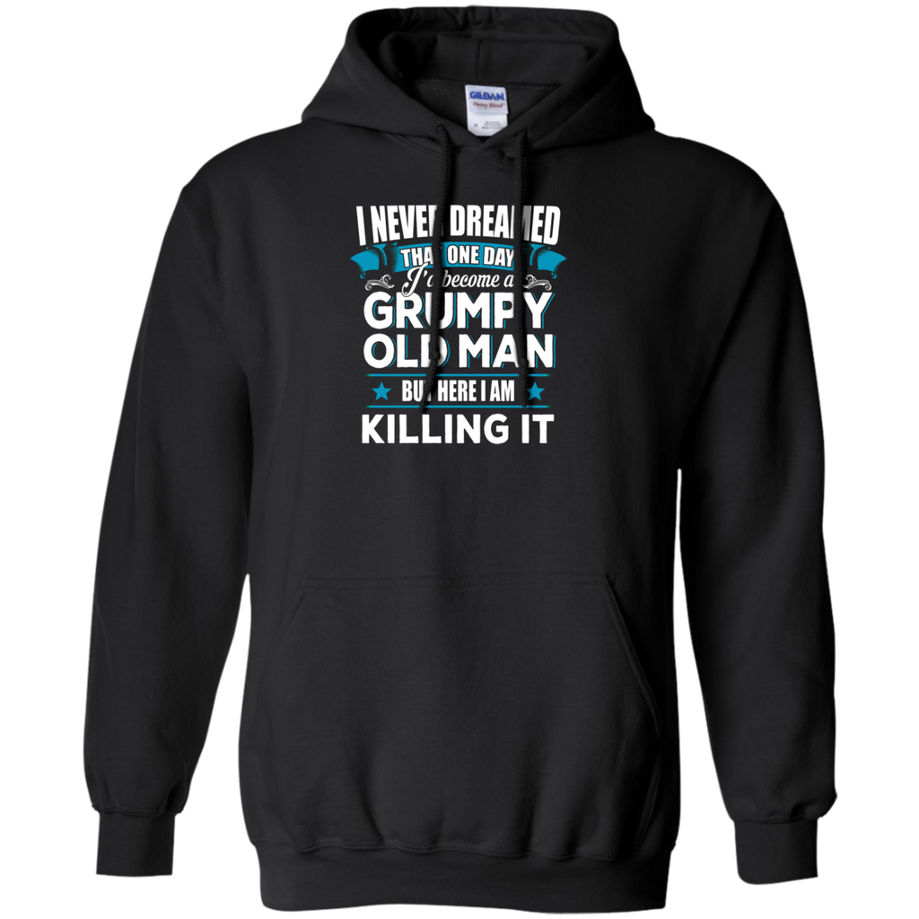 Grumpy Old Man Shirt I Never Dreamed I Become But Here I'm Killing It AT0127 G185 Pullover Hoodie 8 oz. - OwlCube - Canvas Wall Art