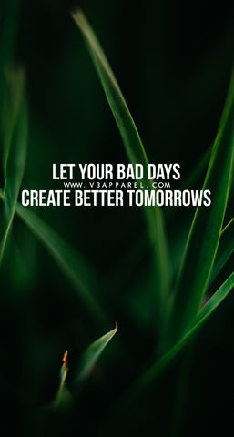 Let your bad days create better tommorrows