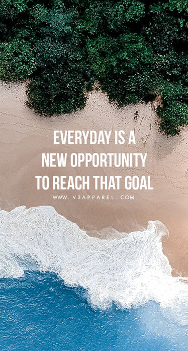 Everyday is a new opportunity to reach that goal