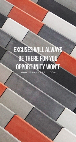 Excuses will always be there for you opportunity won't