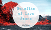 The Benefits of Lava Stone