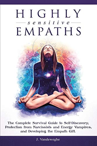 Highly Sensitive Empaths: The Complete Survival Guide to Self-Discovery, Protection from Narcissists and Energy Vampires, and Developing the Empath Gift