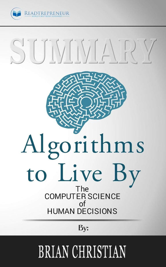 Summary of Algorithms to Live By: The Computer Science of Human Decisions by Brian Christian and Tom Griffiths