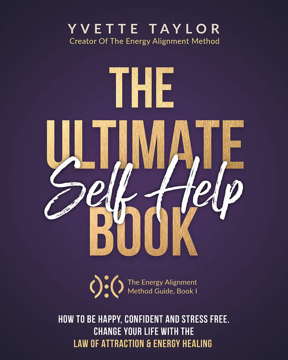 The Ultimate Self-help Book: How to Be Happy Confident & Stress Free, Change Your Life with Law Of Attraction & Energy Healing (The Energy Alignment Method Guide)