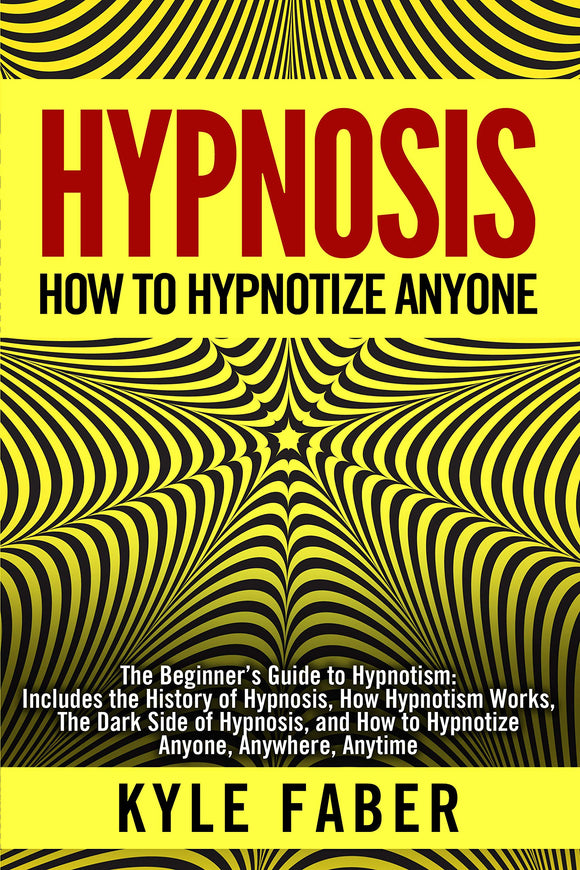 Hypnosis - How to Hypnotize Anyone: The Beginner's Guide to Hypnotism - Includes the History of Hypnosis, How Hypnotism Works, The Dark Side of Hypnosis, ... How to Hypnotize Anyone, Anywhere, Anytime