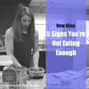 5 Signs You're Not Eating Enough!