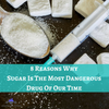 8 Reasons Why Sugar Is The Most Dangerous Drug Out There