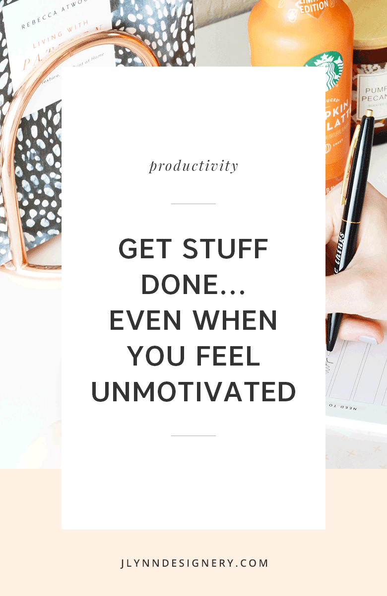Get Stuff Done...Even When You Feel Unmotivated