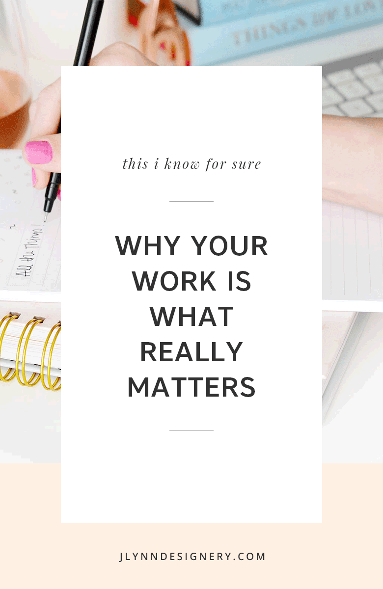 J.Lynn Designery | Why Your Work is What Really Matters