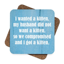 "Load image into Gallery viewer, These funny cat coasters feature the print ""I wanted a kitten. My husband did not want a kitten. So we compromised and I got a kitten."""