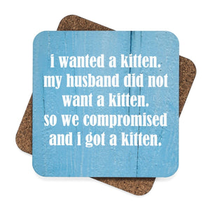 "These funny cat coasters feature the print ""I wanted a kitten. My husband did not want a kitten. So we compromised and I got a kitten."""